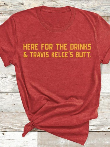 Here For The Drinks And Kelce's Butt Tee