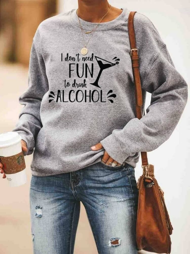 I Don't Need Fun To Drink Alcohol Sweatshirt